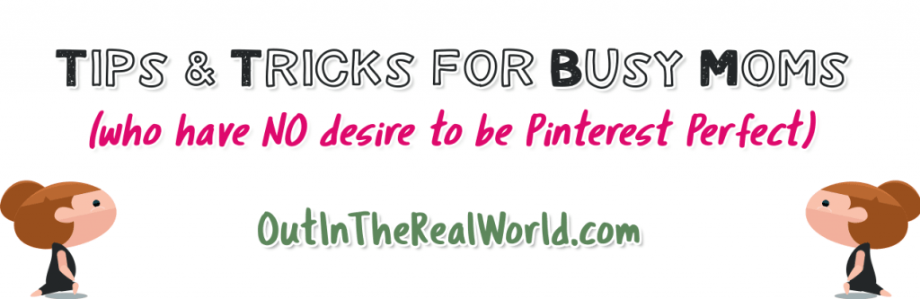 Busy Day Tips and Tricks for BUSY Moms with Normal Families who do NOT want to be Pinterest Perfect - OutInTheRealWorld.com